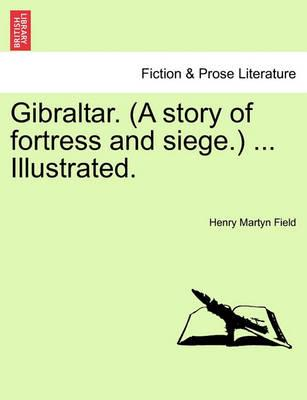 Gibraltar. (a Story of Fortress and Siege.) ... Illustrated.