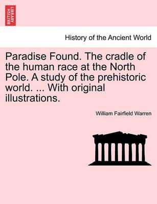 Paradise Found. the Cradle of the Human Race at the North Pole. a Study of the Prehistoric World. ... with Original Illustrations.