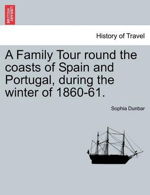 A Family Tour Round the Coasts of Spain and Portugal, During the Winter of 1860-61.