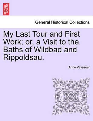 My Last Tour and First Work; Or, a Visit to the Baths of Wildbad and Rippoldsau.