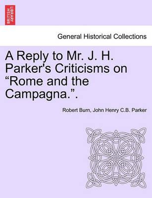"""A Reply to Mr. J. H. Parker's Criticisms on """"Rome and the Campagna.."""""""