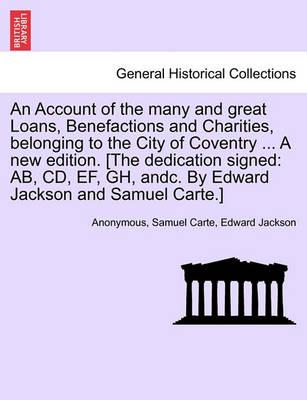 An Account of the Many and Great Loans, Benefactions and Charities, Belonging to the City of Coventry ... a New Edition. [The Dedication Signed