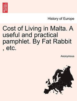 Cost of Living in Malta. a Useful and Practical Pamphlet. by Fat Rabbit, Etc.