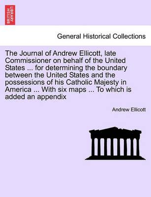 The Journal of Andrew Ellicott, Late Commissioner on Behalf of the United States ... for Determining the Boundary Between the United States and the Possessions of His Catholic Majesty in America ... with Six Maps ... to Which Is Added an Appendix