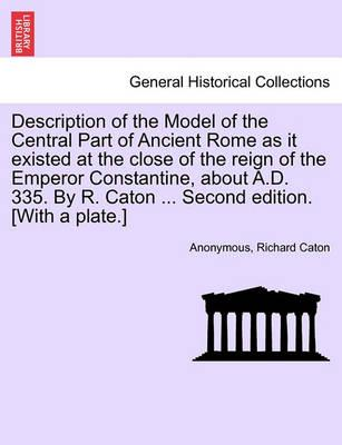 Description of the Model of the Central Part of Ancient Rome as It Existed at the Close of the Reign of the Emperor Constantine, about A.D. 335. by R. Caton ... Second Edition. [With a Plate.]