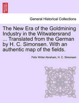 The New Era of the Goldmining Industry in the Witwatersrand ... Translated from the German by H. C. Simonsen. with an Authentic Map of the Fields.