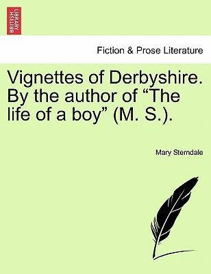 """Vignettes of Derbyshire. by the Author of """"The Life of a Boy"""" (M. S.)."""