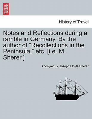 """Notes and Reflections During a Ramble in Germany. by the Author of """"Recollections in the Peninsula,"""" Etc. [I.E. M. Sherer.]"""