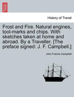 Frost and Fire. Natural Engines, Tool-Marks and Chips. with Sketches Taken at Home and Abroad. by a Traveller. [The Preface Signed