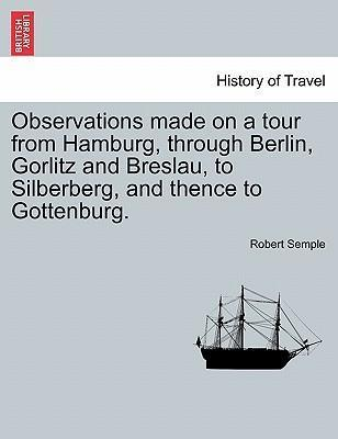 Observations Made on a Tour from Hamburg, Through Berlin, Gorlitz and Breslau, to Silberberg, and Thence to Gottenburg.