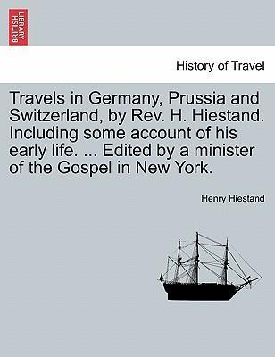 Travels in Germany, Prussia and Switzerland, by REV. H. Hiestand. Including Some Account of His Early Life. ... Edited by a Minister of the Gospel in New York.