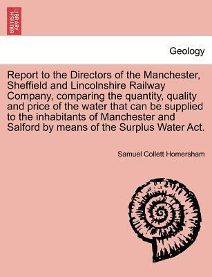 Report to the Directors of the Manchester, Sheffield and Lincolnshire Railway Company, Comparing the Quantity, Quality and Price of the Water That Can Be Supplied to the Inhabitants of Manchester and Salford by Means of the Surplus Water ACT.