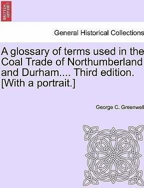 A Glossary of Terms Used in the Coal Trade of Northumberland and Durham.... Third Edition. [With a Portrait.]