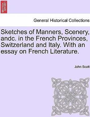 Sketches of Manners, Scenery, Andc. in the French Provinces, Switzerland and Italy. with an Essay on French Literature.