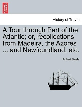 A Tour Through Part of the Atlantic; Or, Recollections from Madeira, the Azores ... and Newfoundland, Etc.