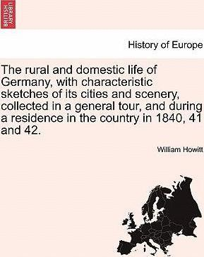 The Rural and Domestic Life of Germany, with Characteristic Sketches of Its Cities and Scenery, Collected in a General Tour, and During a Residence in the Country in 1840, 41 and 42.