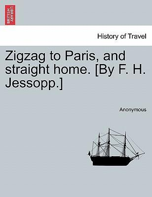 Zigzag to Paris, and Straight Home. [By F. H. Jessopp.]