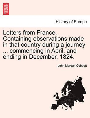 Letters from France. Containing Observations Made in That Country During a Journey ... Commencing in April, and Ending in December, 1824.