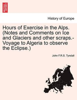 Hours of Exercise in the Alps. (Notes and Comments on Ice and Glaciers and Other Scraps.-Voyage to Algeria to Observe the Eclipse.)