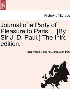 Journal of a Party of Pleasure to Paris ... [By Sir J. D. Paul.] the Third Edition.