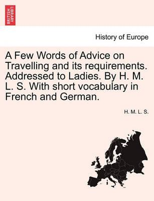 A Few Words of Advice on Travelling and Its Requirements. Addressed to Ladies. by H. M. L. S. with Short Vocabulary in French and German.