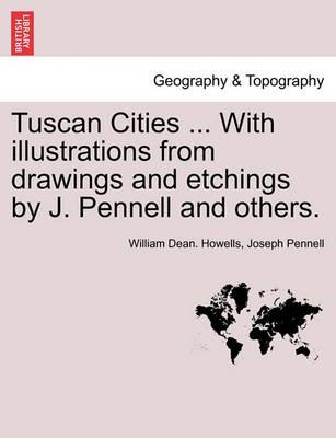 Tuscan Cities ... with Illustrations from Drawings and Etchings by J. Pennell and Others.