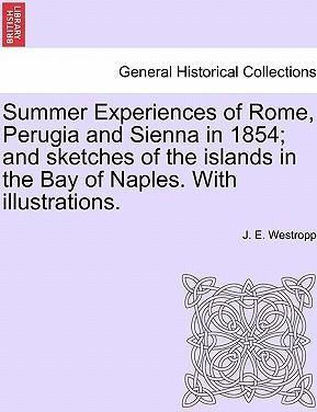 Summer Experiences of Rome, Perugia and Sienna in 1854; And Sketches of the Islands in the Bay of Naples. with Illustrations.