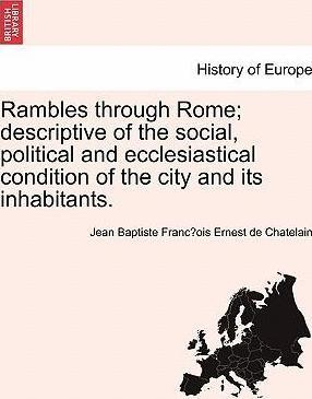 Rambles Through Rome; Descriptive of the Social, Political and Ecclesiastical Condition of the City and Its Inhabitants.