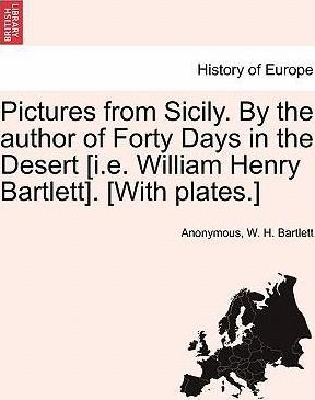 Pictures from Sicily. by the Author of Forty Days in the Desert [I.E. William Henry Bartlett]. [With Plates.]