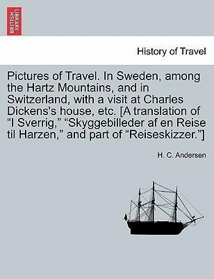 Pictures of Travel. in Sweden, Among the Hartz Mountains, and in Switzerland, with a Visit at Charles Dickens's House, Etc. [A Translation of I Sverrig, Skyggebilleder AF En Reise Til Harzen, and Part of Reiseskizzer.]