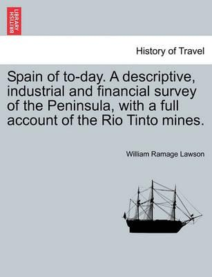 Spain of To-Day. a Descriptive, Industrial and Financial Survey of the Peninsula, with a Full Account of the Rio Tinto Mines.