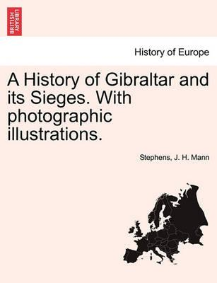 A History of Gibraltar and Its Sieges. with Photographic Illustrations.