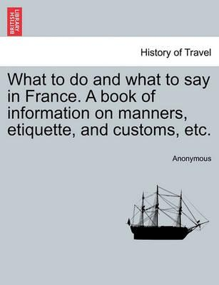 What to Do and What to Say in France. a Book of Information on Manners, Etiquette, and Customs, Etc.
