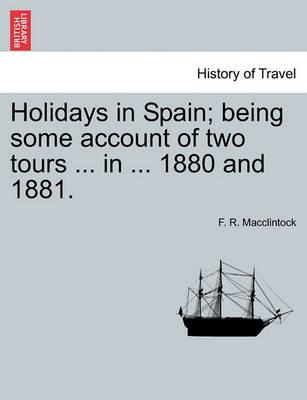 Holidays in Spain; Being Some Account of Two Tours ... in ... 1880 and 1881.