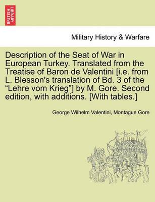 """Description of the Seat of War in European Turkey. Translated from the Treatise of Baron de Valentini [I.E. from L. Blesson's Translation of Bd. 3 of the """"Lehre Vom Krieg""""] by M. Gore. Second Edition, with Additions. [With Tables.]"""
