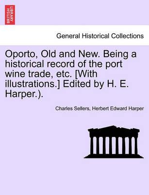 Oporto, Old and New. Being a Historical Record of the Port Wine Trade, Etc. [With Illustrations.] Edited by H. E. Harper.).