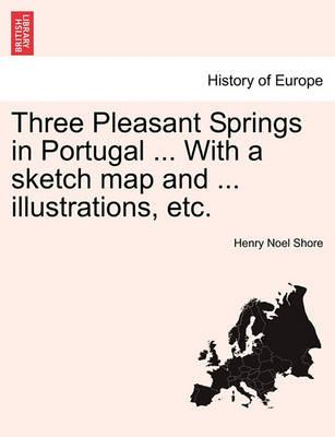 Three Pleasant Springs in Portugal ... with a Sketch Map and ... Illustrations, Etc.
