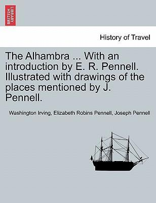 The Alhambra ... with an Introduction by E. R. Pennell. Illustrated with Drawings of the Places Mentioned by J. Pennell.