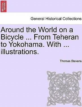 Around the World on a Bicycle ... from Teheran to Yokohama. with ... Illustrations.