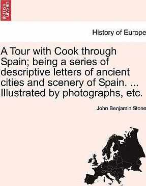 A Tour with Cook Through Spain; Being a Series of Descriptive Letters of Ancient Cities and Scenery of Spain. ... Illustrated by Photographs, Etc.