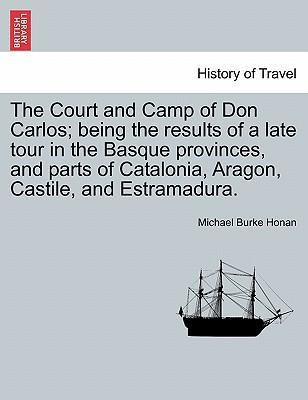 The Court and Camp of Don Carlos; Being the Results of a Late Tour in the Basque Provinces, and Parts of Catalonia, Aragon, Castile, and Estramadura.