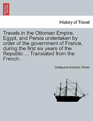 Travels in the Ottoman Empire, Egypt, and Persia Undertaken by Order of the Government of France, During the First Six Years of the Republic ... Translated from the French.