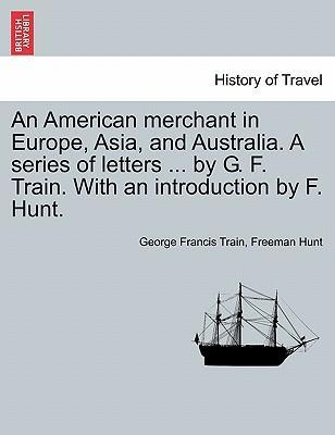 An American Merchant in Europe, Asia, and Australia. a Series of Letters ... by G. F. Train. with an Introduction by F. Hunt.