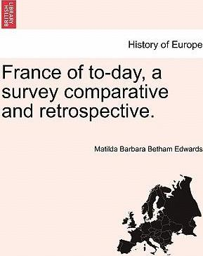 France of To-Day, a Survey Comparative and Retrospective.