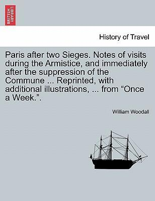 """Paris After Two Sieges. Notes of Visits During the Armistice, and Immediately After the Suppression of the Commune ... Reprinted, with Additional Illustrations, ... from """"Once a Week.."""""""