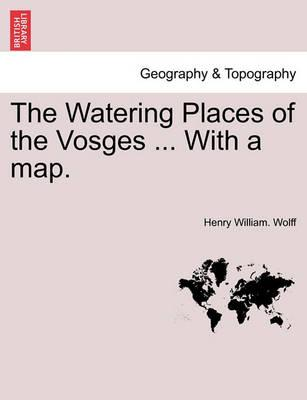 The Watering Places of the Vosges ... with a Map.