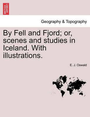 By Fell and Fjord; Or, Scenes and Studies in Iceland. with Illustrations.