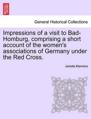 Impressions of a Visit to Bad-Homburg, Comprising a Short Account of the Women's Associations of Germany Under the Red Cross.