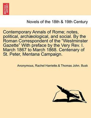 Contemporary Annals of Rome; Notes, Political, Archaeological, and Social. by the Roman Correspondent of the Westminster Gazette with Preface by the Very REV. I. March 1867 to March 1868. Centenary of St. Peter, Mentana Campaign.