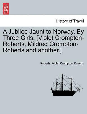A Jubilee Jaunt to Norway. by Three Girls. [Violet Crompton-Roberts, Mildred Crompton-Roberts and Another.]